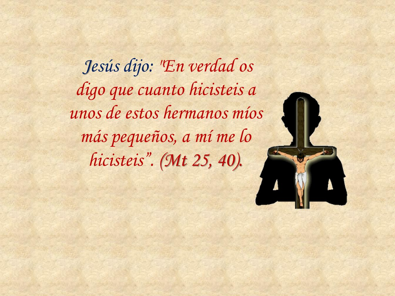 Jesús dijo: En verdad os digo que cuanto hicisteis a unos de estos hermanos míos más pequeños, a mí me lo hicisteis .