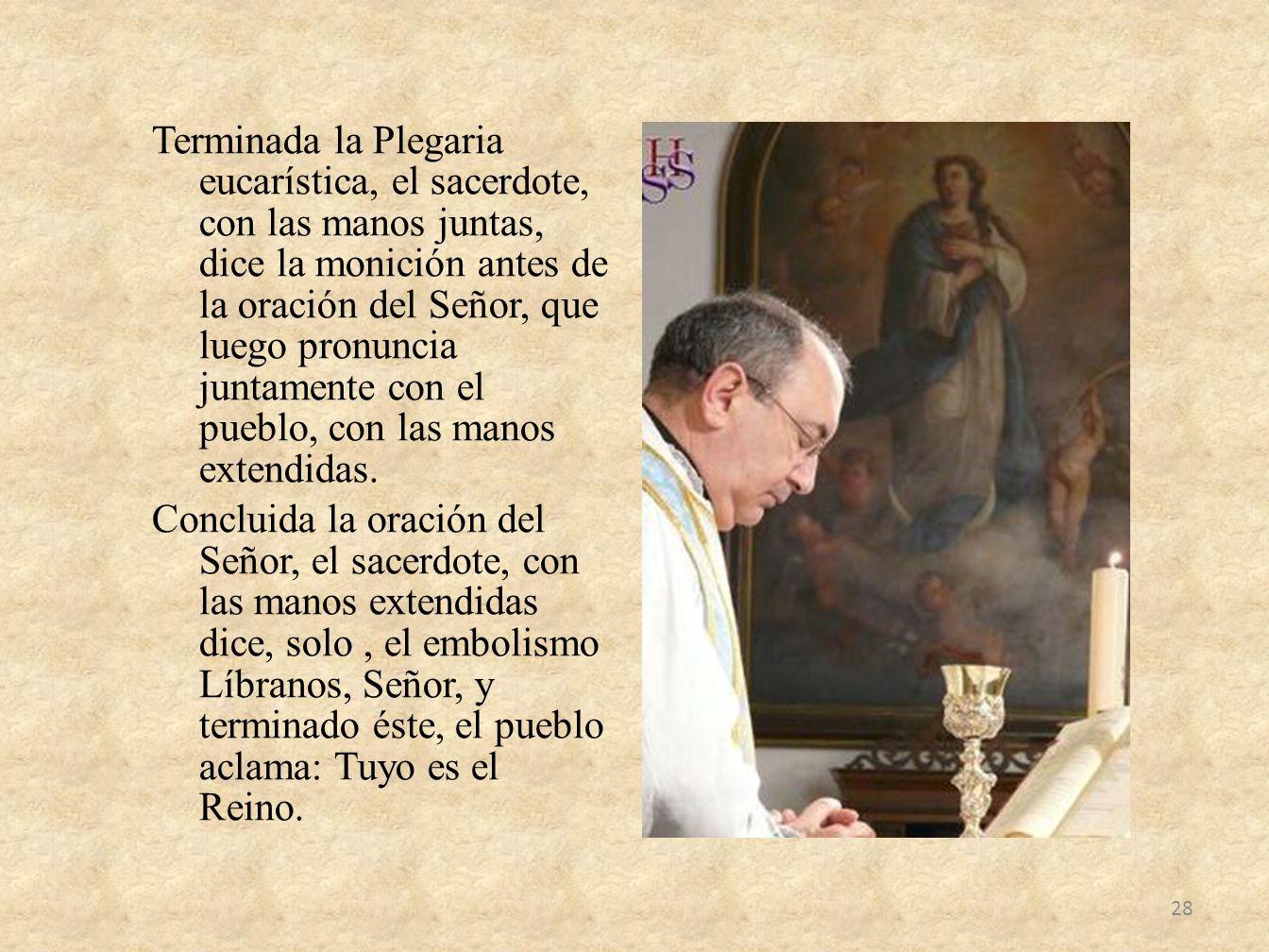 Terminada la Plegaria eucarística, el sacerdote, con las manos juntas, dice la monición antes de la oración del Señor, que luego pronuncia juntamente con el pueblo, con las manos extendidas.