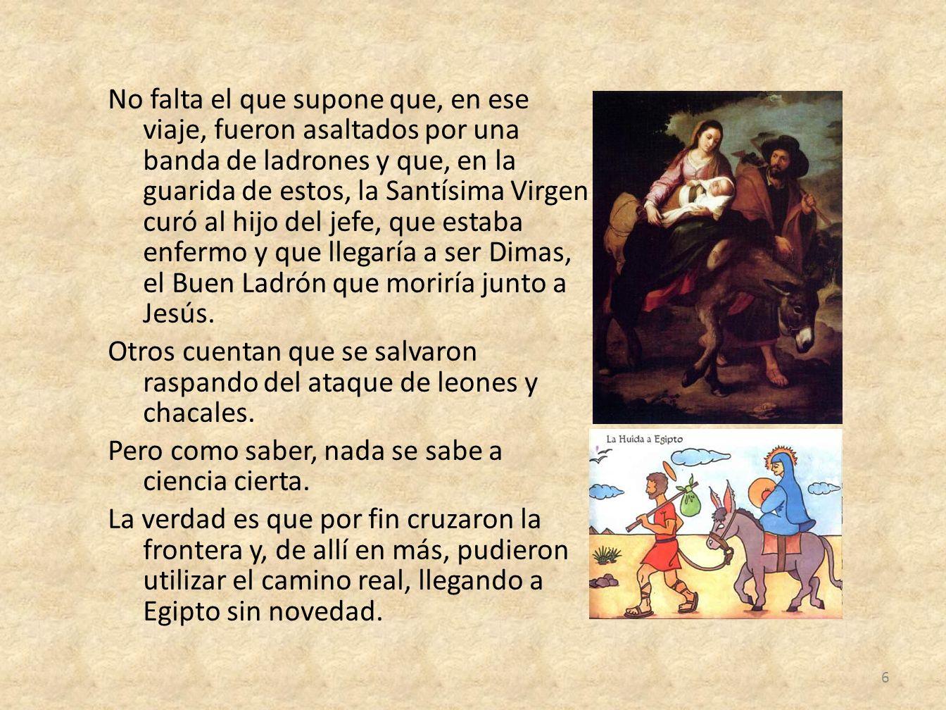 No falta el que supone que, en ese viaje, fueron asaltados por una banda de ladrones y que, en la guarida de estos, la Santísima Virgen curó al hijo del jefe, que estaba enfermo y que llegaría a ser Dimas, el Buen Ladrón que moriría junto a Jesús.