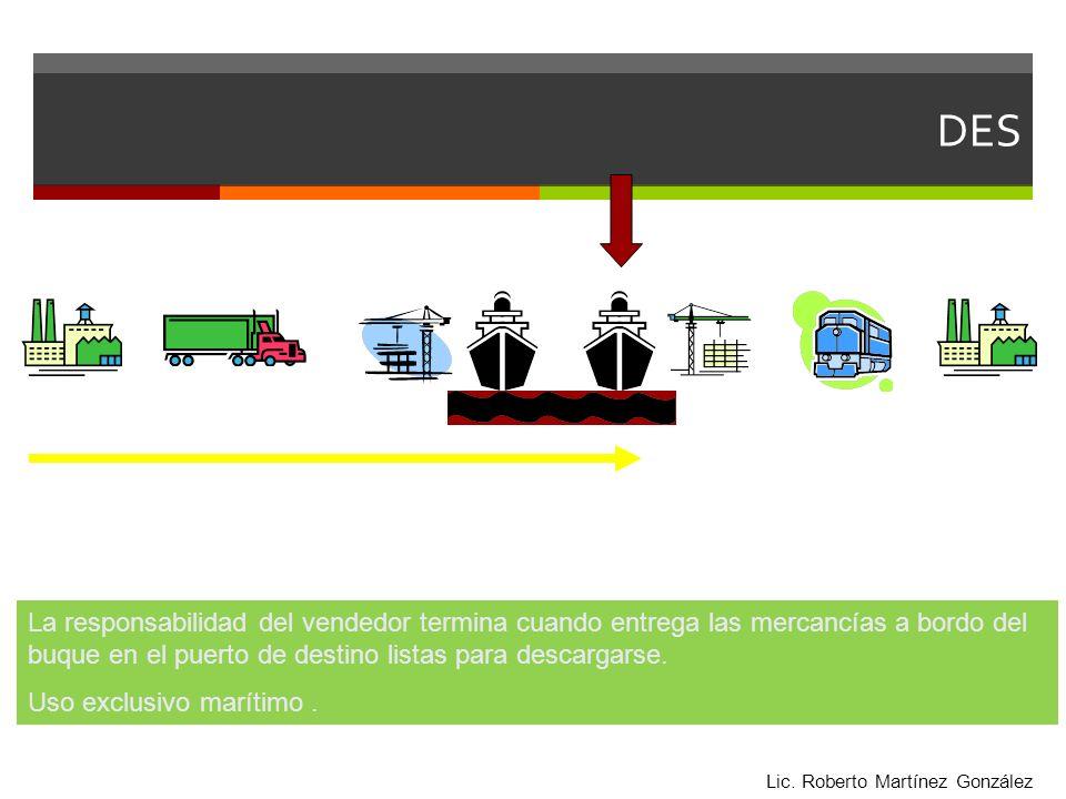 DES La responsabilidad del vendedor termina cuando entrega las mercancías a bordo del buque en el puerto de destino listas para descargarse.