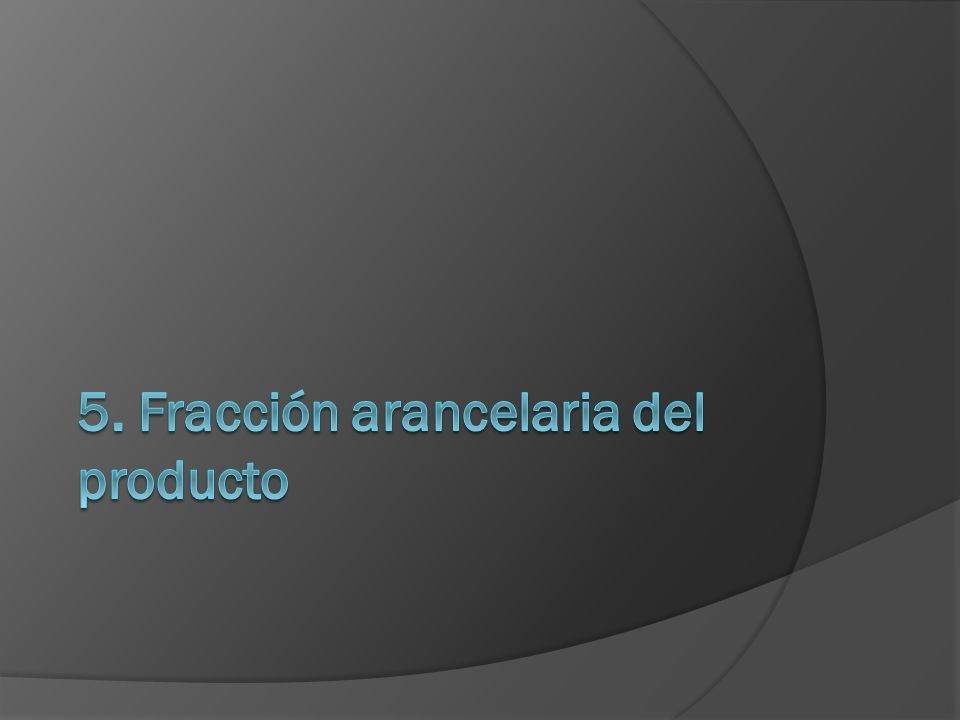 5. Fracción arancelaria del producto