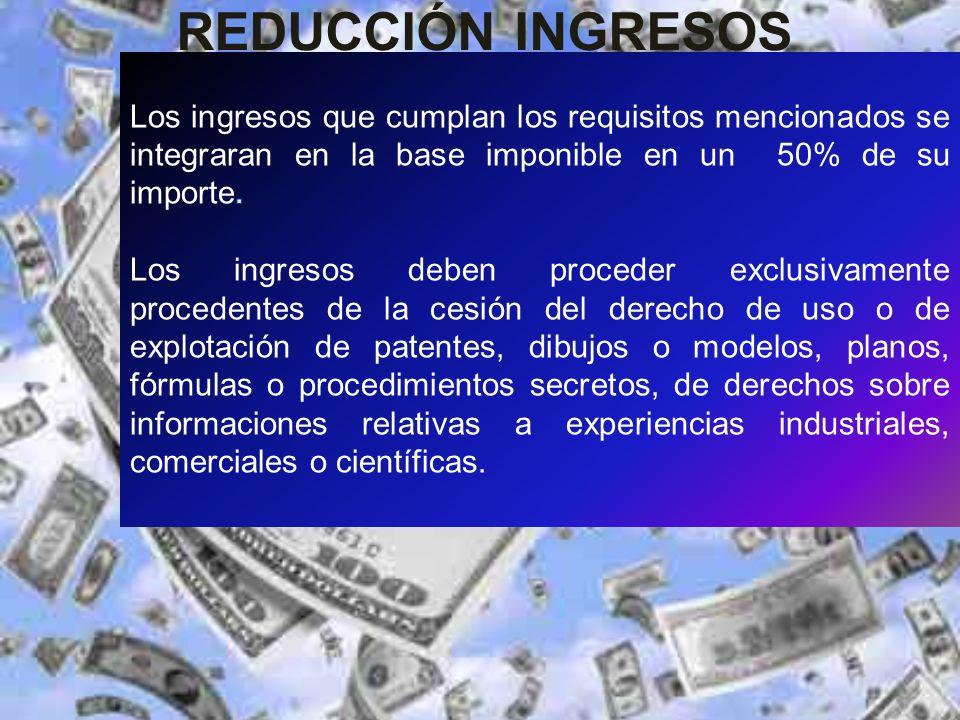 REDUCCIÓN INGRESOS Los ingresos que cumplan los requisitos mencionados se integraran en la base imponible en un 50% de su importe.