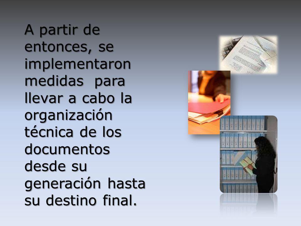A partir de entonces, se implementaron medidas para llevar a cabo la organización técnica de los documentos desde su generación hasta su destino final.