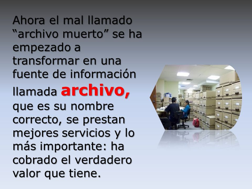 Ahora el mal llamado archivo muerto se ha empezado a transformar en una fuente de información llamada archivo, que es su nombre correcto, se prestan mejores servicios y lo más importante: ha cobrado el verdadero valor que tiene.