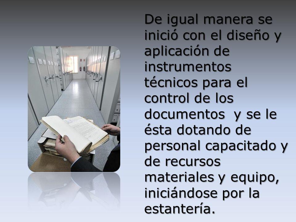 De igual manera se inició con el diseño y aplicación de instrumentos técnicos para el control de los documentos y se le ésta dotando de personal capacitado y de recursos materiales y equipo, iniciándose por la estantería.