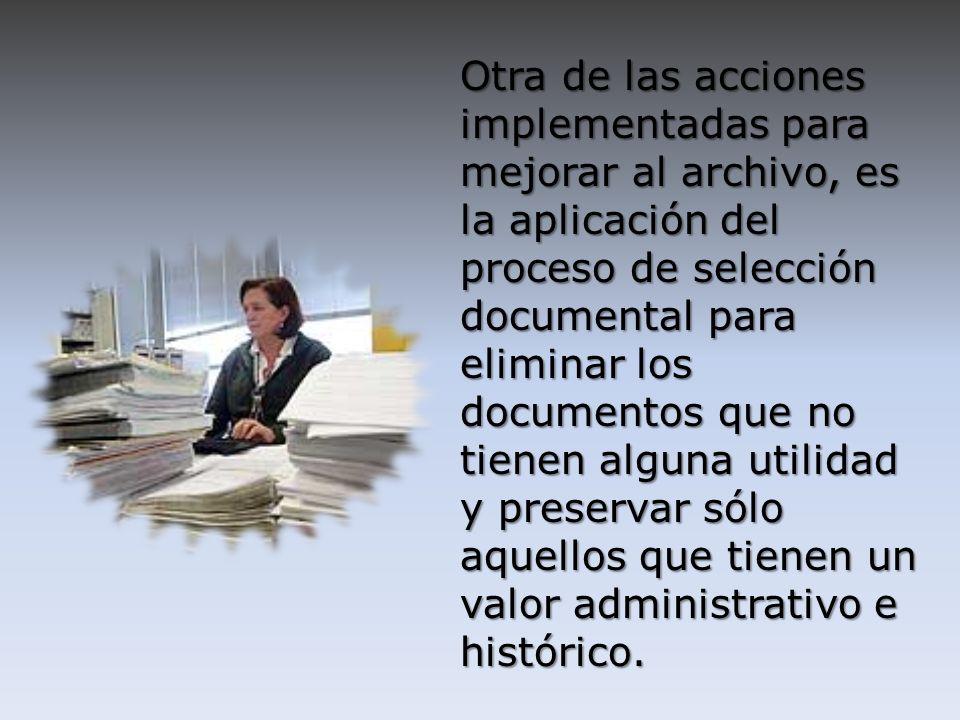 Otra de las acciones implementadas para mejorar al archivo, es la aplicación del proceso de selección documental para eliminar los documentos que no tienen alguna utilidad y preservar sólo aquellos que tienen un valor administrativo e histórico.