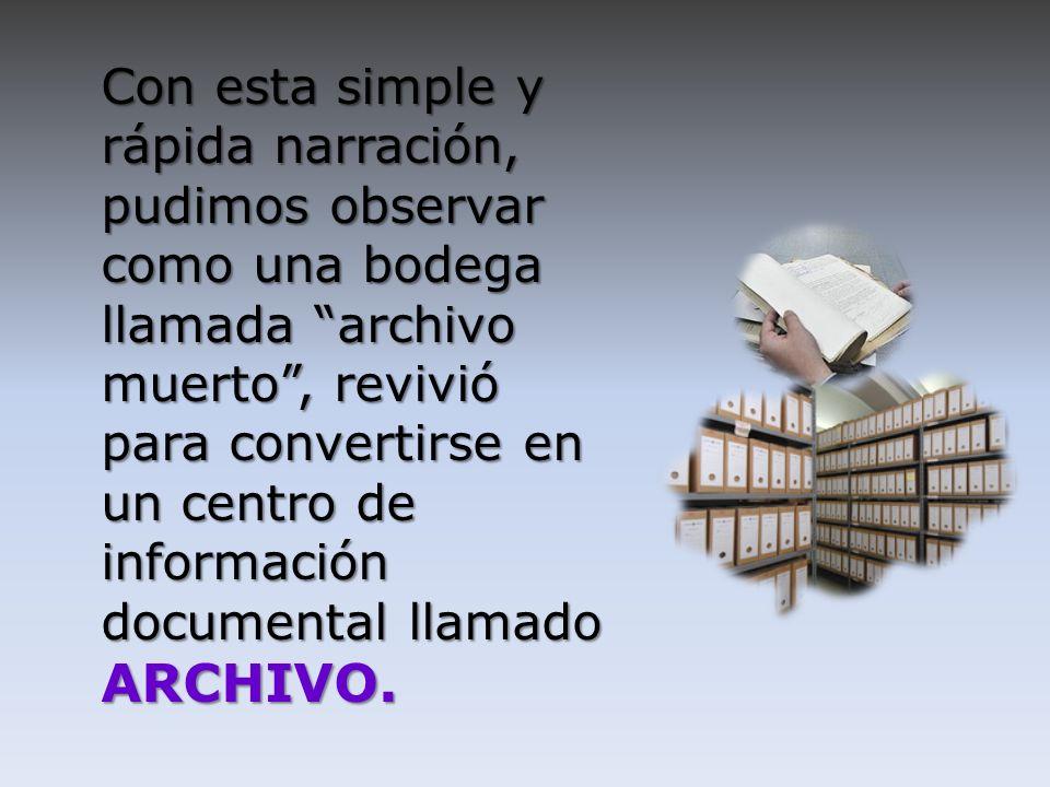 Con esta simple y rápida narración, pudimos observar como una bodega llamada archivo muerto , revivió para convertirse en un centro de información documental llamado ARCHIVO.