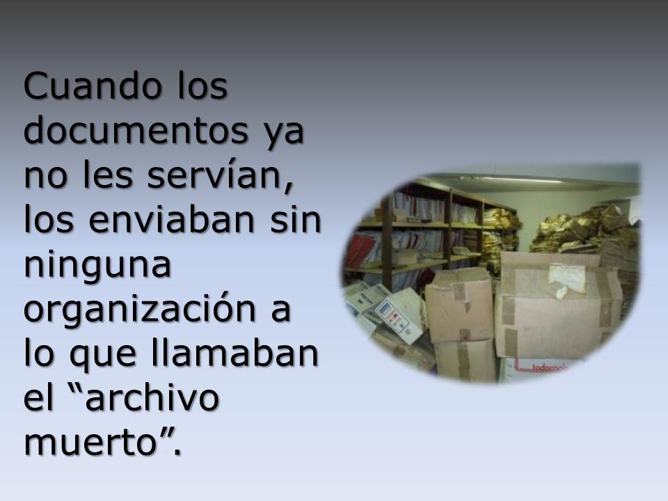 Cuando los documentos ya no les servían, los enviaban sin ninguna organización a lo que llamaban el archivo muerto .
