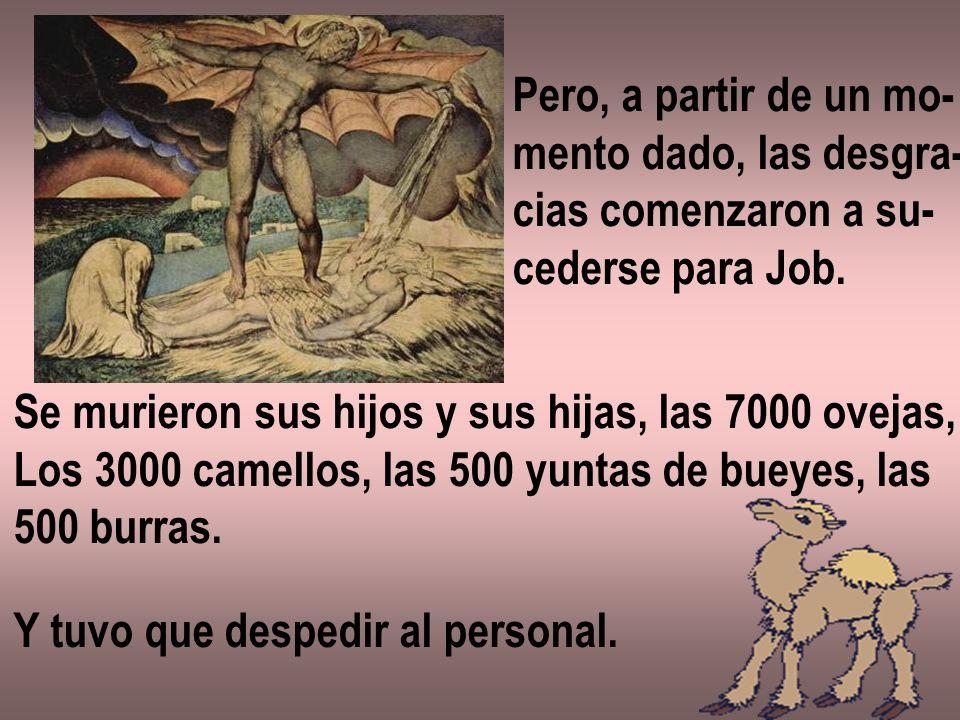 Pero, a partir de un mo-mento dado, las desgra- cias comenzaron a su- cederse para Job. Se murieron sus hijos y sus hijas, las 7000 ovejas,
