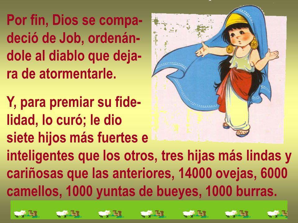 Por fin, Dios se compa-deció de Job, ordenán- dole al diablo que deja- ra de atormentarle. Y, para premiar su fide-