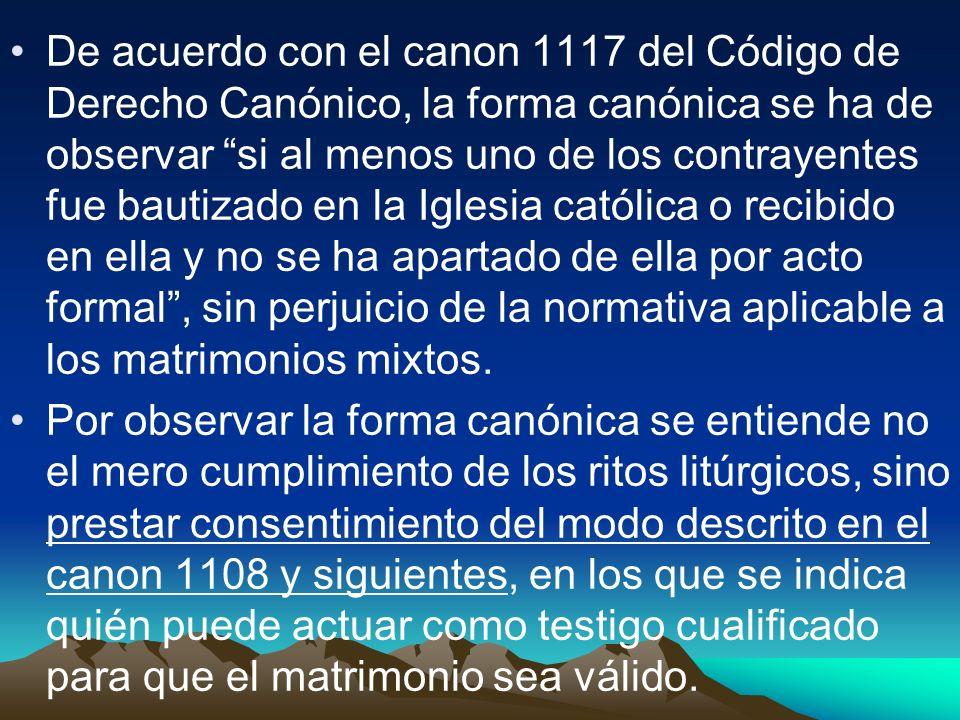 De acuerdo con el canon 1117 del Código de Derecho Canónico, la forma canónica se ha de observar si al menos uno de los contrayentes fue bautizado en la Iglesia católica o recibido en ella y no se ha apartado de ella por acto formal , sin perjuicio de la normativa aplicable a los matrimonios mixtos.