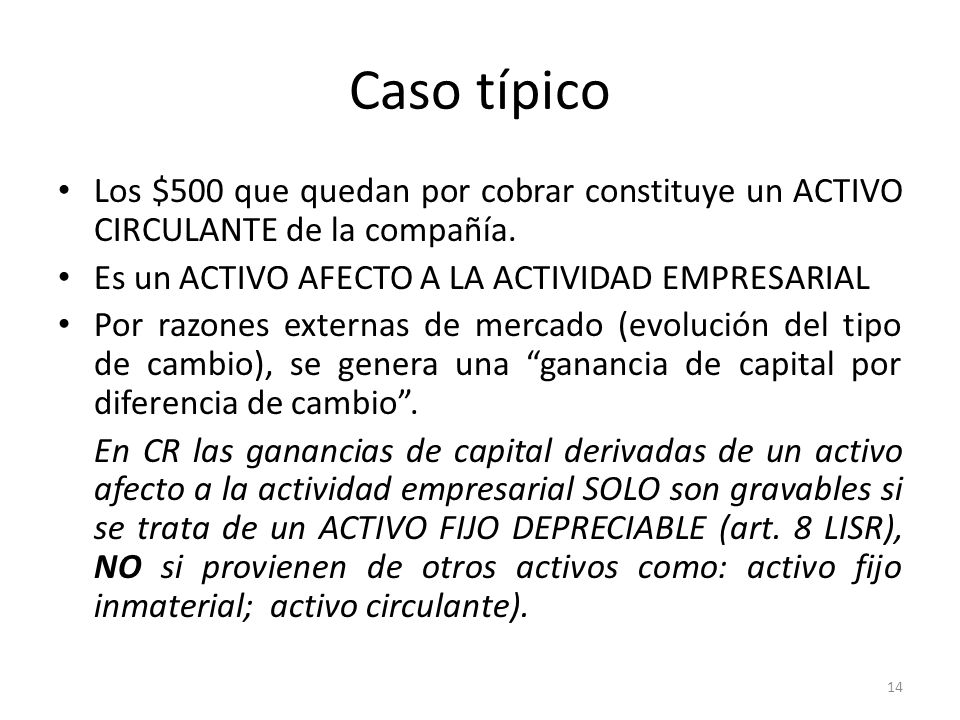 Caso típico Los $500 que quedan por cobrar constituye un ACTIVO CIRCULANTE de la compañía. Es un ACTIVO AFECTO A LA ACTIVIDAD EMPRESARIAL.