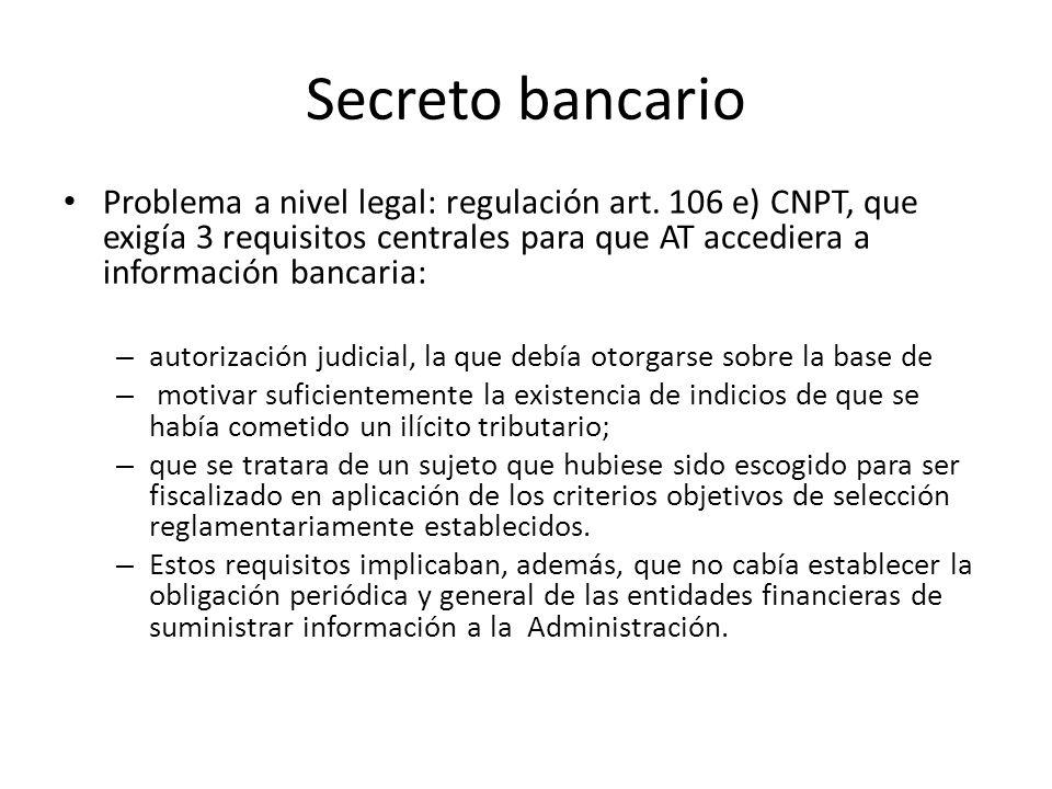 Secreto bancarioProblema a nivel legal: regulación art. 106 e) CNPT, que exigía 3 requisitos centrales para que AT accediera a información bancaria: