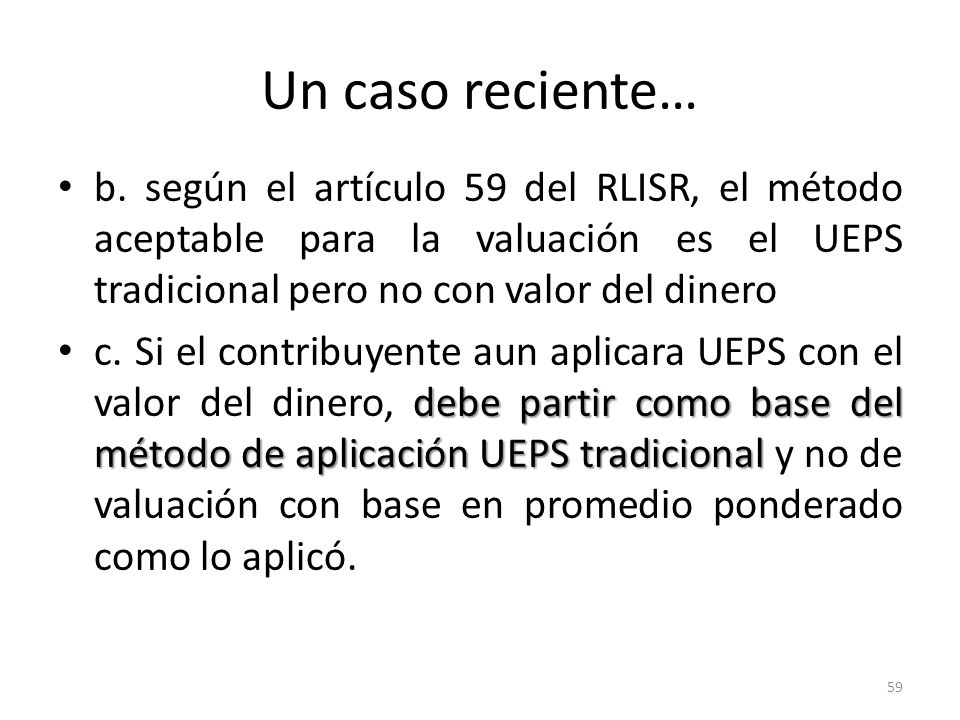 Un caso reciente…b. según el artículo 59 del RLISR, el método aceptable para la valuación es el UEPS tradicional pero no con valor del dinero.