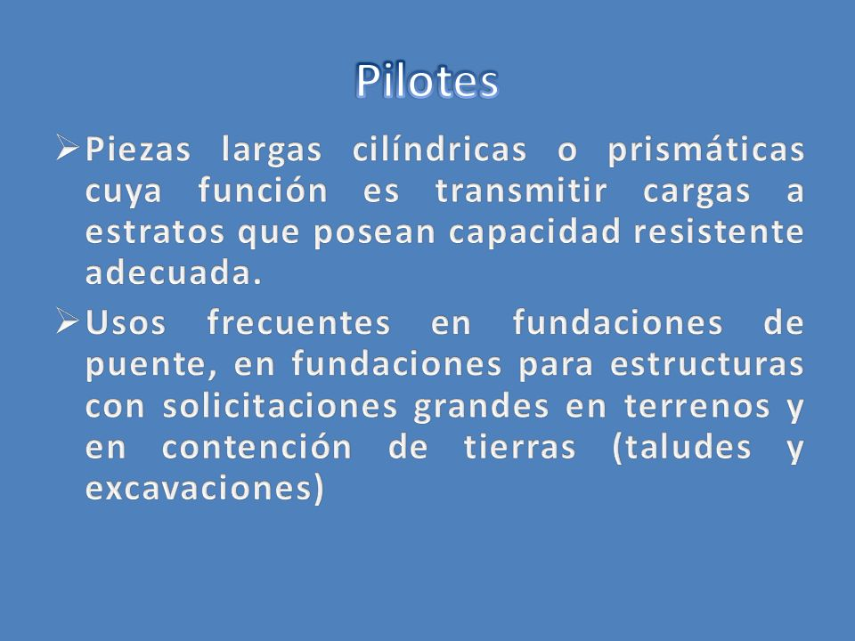 Pilotes Piezas largas cilíndricas o prismáticas cuya función es transmitir cargas a estratos que posean capacidad resistente adecuada.