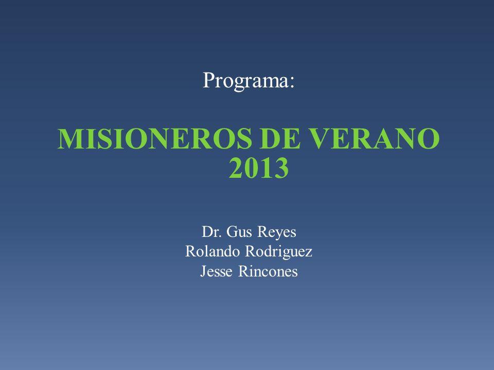 MISIONEROS DE VERANO 2013 Programa: Dr. Gus Reyes Rolando Rodriguez