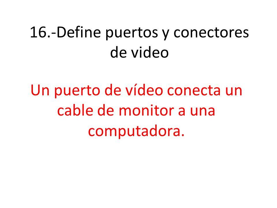 16.-Define puertos y conectores de video