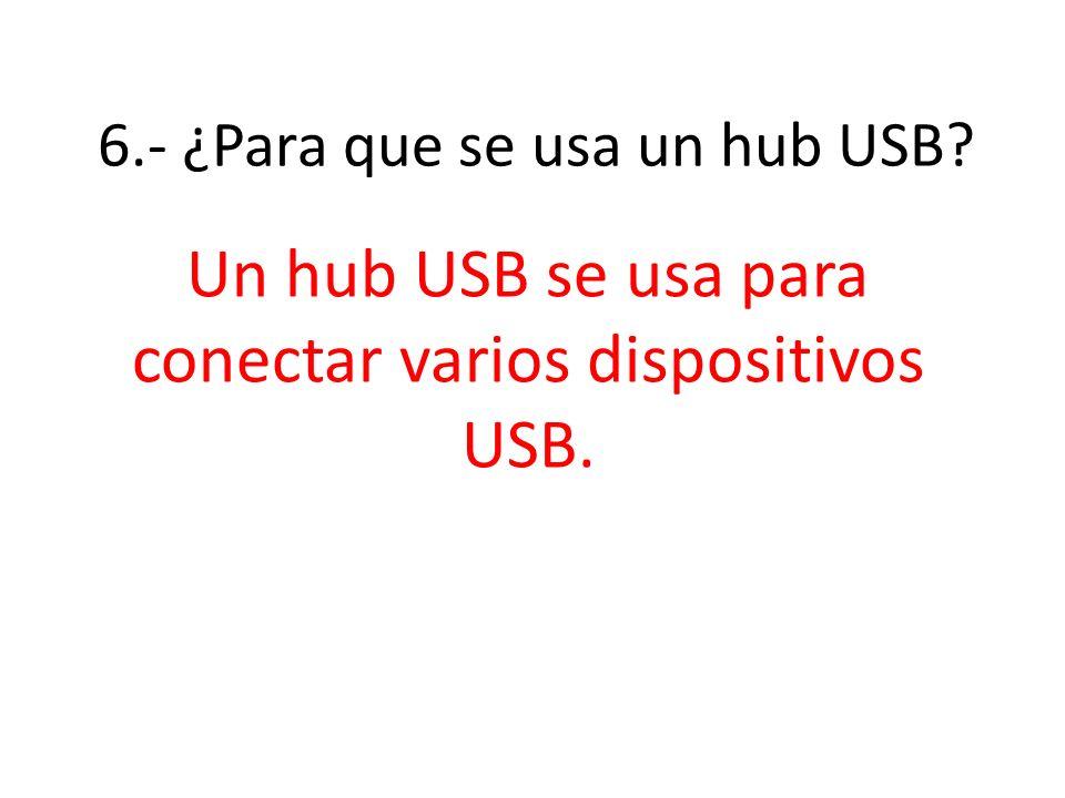 6.- ¿Para que se usa un hub USB