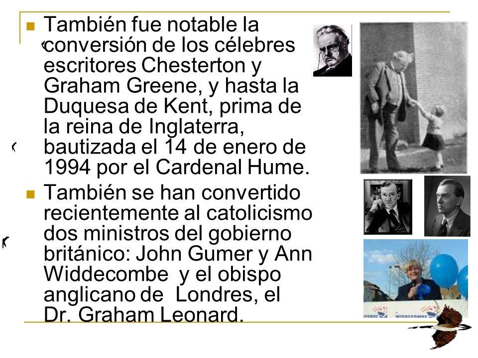 También fue notable la conversión de los célebres escritores Chesterton y Graham Greene, y hasta la Duquesa de Kent, prima de la reina de Inglaterra, bautizada el 14 de enero de 1994 por el Cardenal Hume.