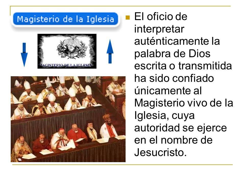 El oficio de interpretar auténticamente la palabra de Dios escrita o transmitida ha sido confiado únicamente al Magisterio vivo de la Iglesia, cuya autoridad se ejerce en el nombre de Jesucristo.
