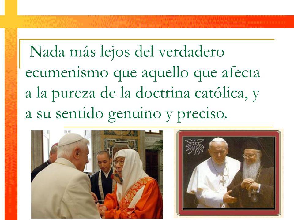 Nada más lejos del verdadero ecumenismo que aquello que afecta a la pureza de la doctrina católica, y a su sentido genuino y preciso.