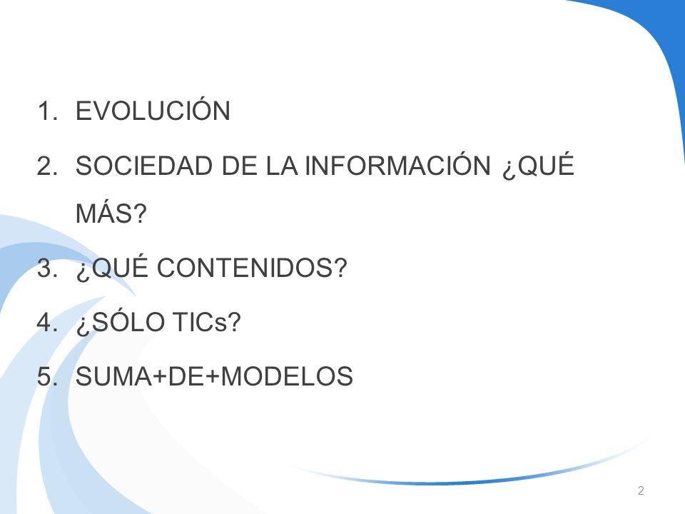 EVOLUCIÓN SOCIEDAD DE LA INFORMACIÓN ¿QUÉ MÁS ¿QUÉ CONTENIDOS ¿SÓLO TICs SUMA+DE+MODELOS