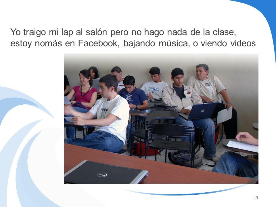 Yo traigo mi lap al salón pero no hago nada de la clase, estoy nomás en Facebook, bajando música, o viendo videos