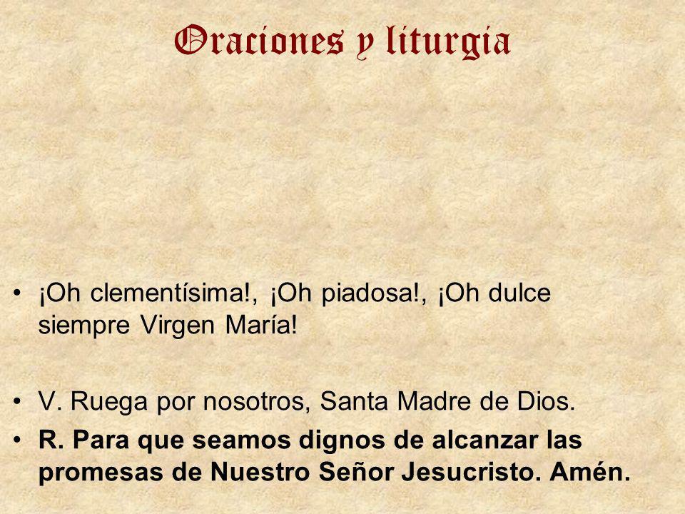 Oraciones y liturgia¡Oh clementísima!, ¡Oh piadosa!, ¡Oh dulce siempre Virgen María! V. Ruega por nosotros, Santa Madre de Dios.