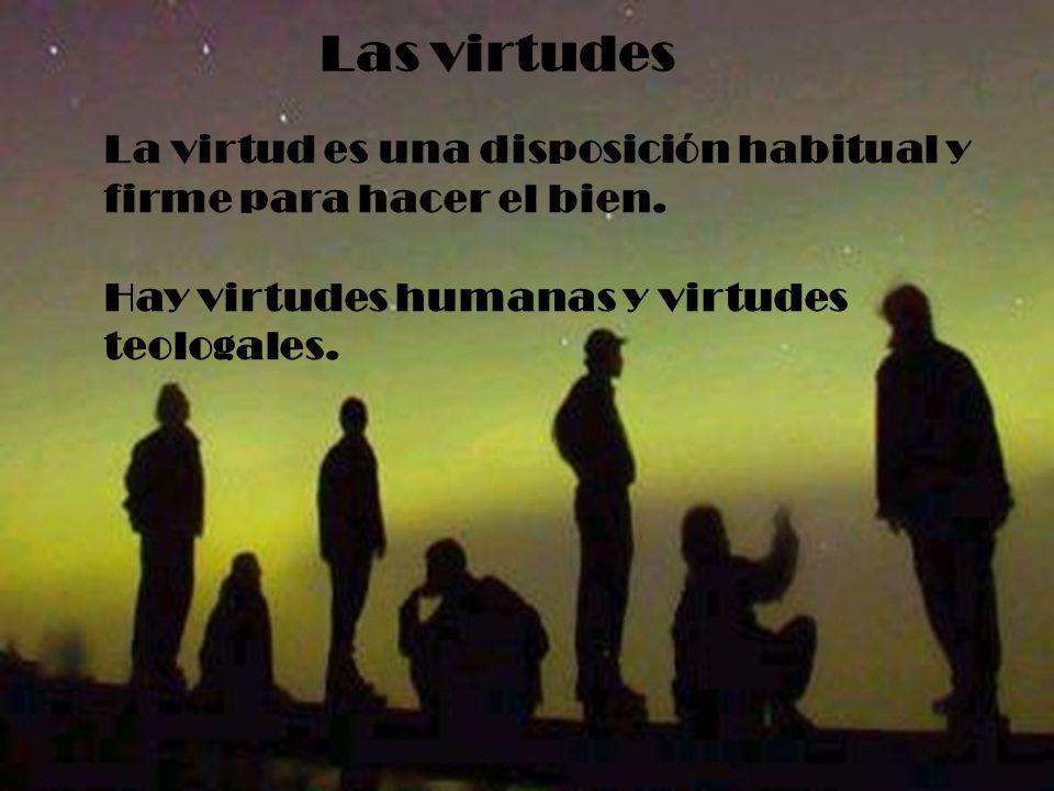 Las virtudes La virtud es una disposición habitual y