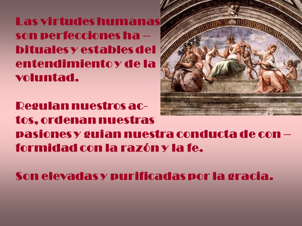 Las virtudes humanas son perfecciones ha – bituales y estables del. entendimiento y de la. voluntad.