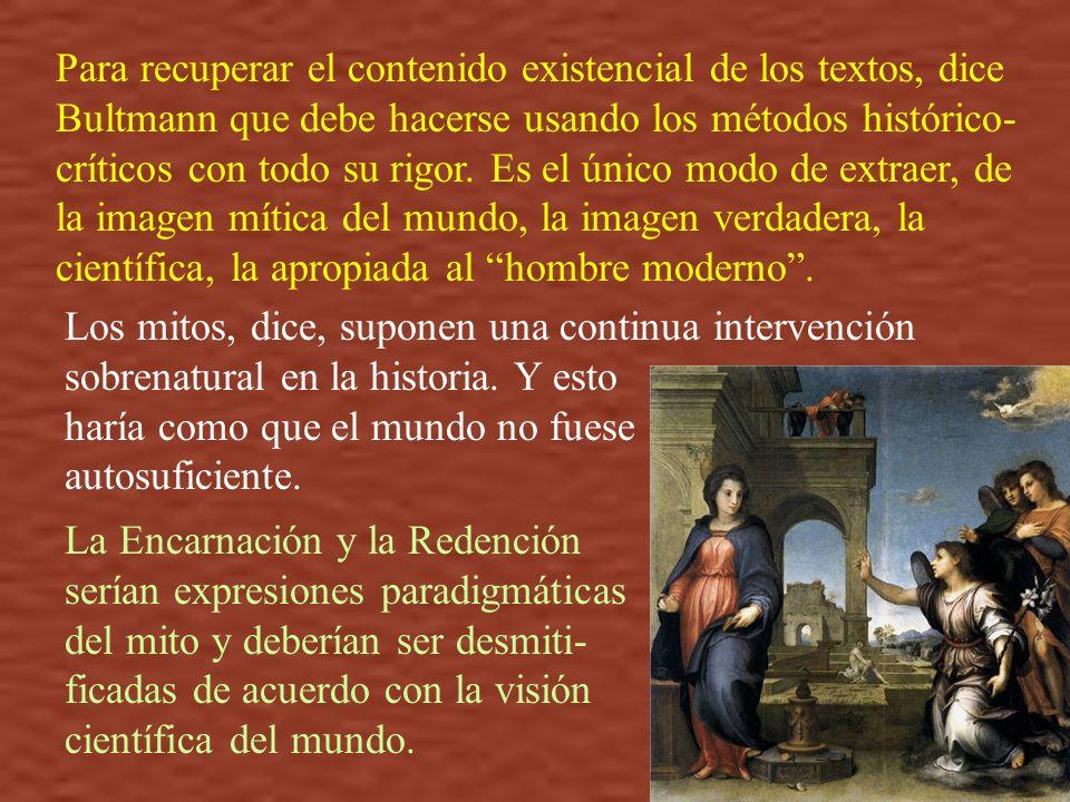 Para recuperar el contenido existencial de los textos, dice Bultmann que debe hacerse usando los métodos histórico-críticos con todo su rigor. Es el único modo de extraer, de la imagen mítica del mundo, la imagen verdadera, la científica, la apropiada al hombre moderno .
