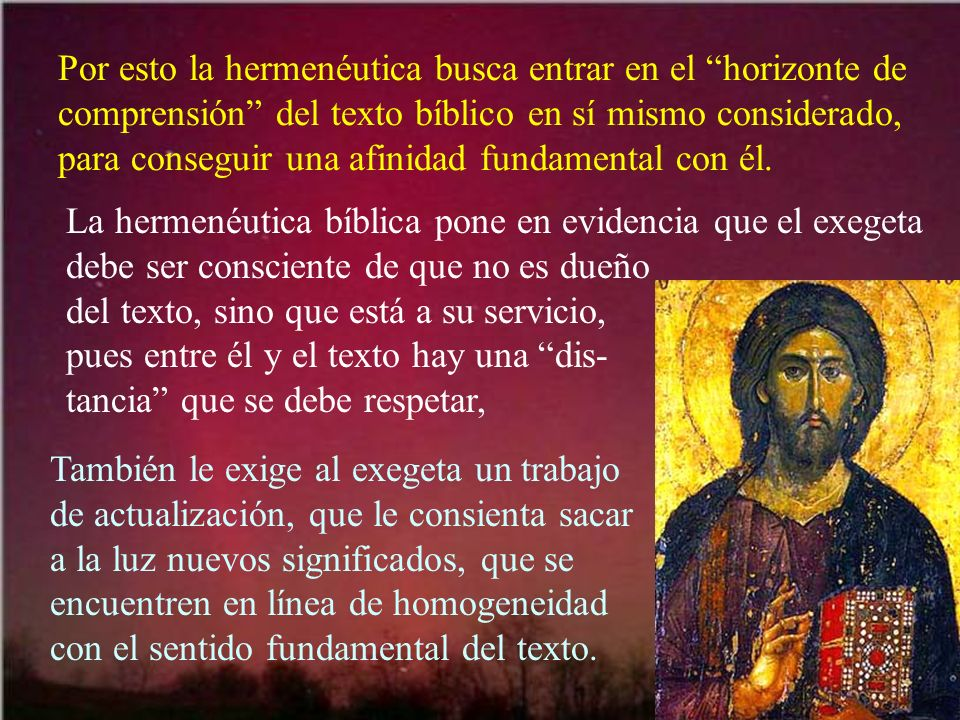 Por esto la hermenéutica busca entrar en el horizonte de comprensión del texto bíblico en sí mismo considerado, para conseguir una afinidad fundamental con él.