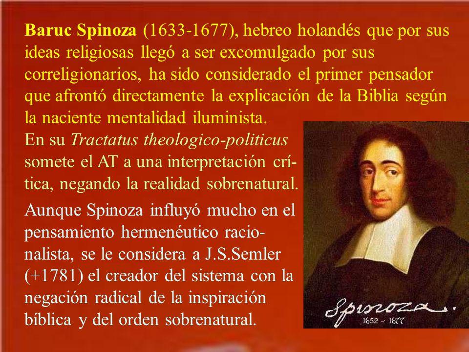 Baruc Spinoza (1633-1677), hebreo holandés que por sus ideas religiosas llegó a ser excomulgado por sus correligionarios, ha sido considerado el primer pensador que afrontó directamente la explicación de la Biblia según la naciente mentalidad iluminista.