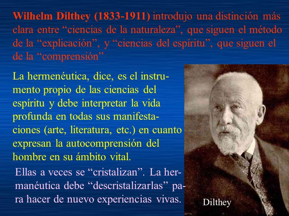 Wilhelm Dilthey (1833-1911) introdujo una distinción más clara entre ciencias de la naturaleza , que siguen el método de la explicación , y ciencias del espíritu , que siguen el de la comprensión