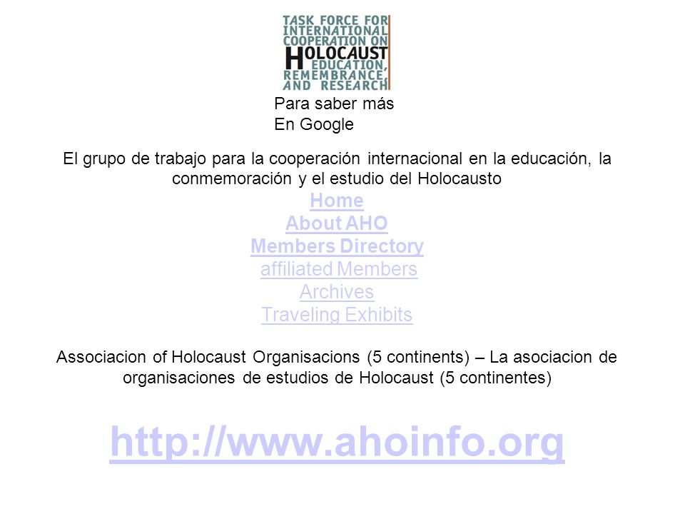 El grupo de trabajo para la cooperación internacional en la educación, la conmemoración y el estudio del Holocausto Home About AHO Members Directory affiliated Members Archives Traveling Exhibits Associacion of Holocaust Organisacions (5 continents) – La asociacion de organisaciones de estudios de Holocaust (5 continentes) http://www.ahoinfo.org