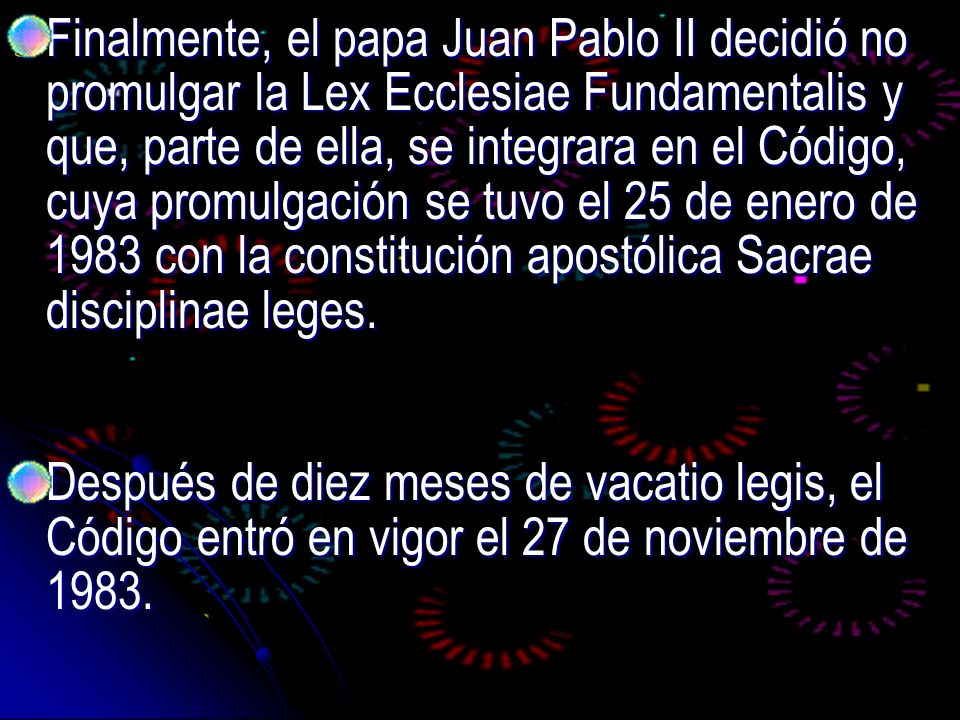 Finalmente, el papa Juan Pablo II decidió no promulgar la Lex Ecclesiae Fundamentalis y que, parte de ella, se integrara en el Código, cuya promulgación se tuvo el 25 de enero de 1983 con la constitución apostólica Sacrae disciplinae leges.