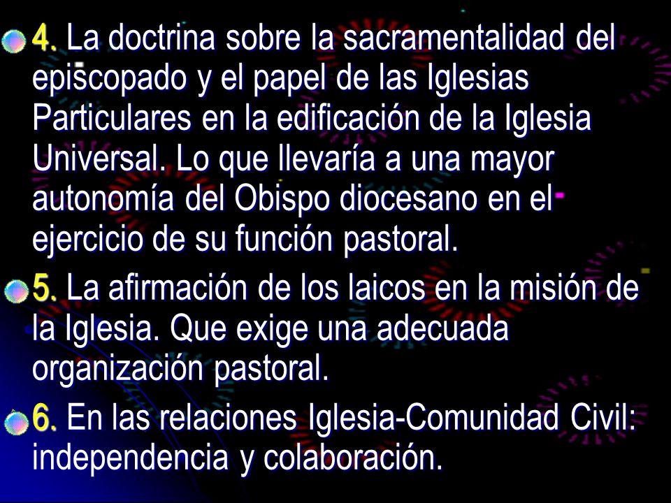 4. La doctrina sobre la sacramentalidad del episcopado y el papel de las Iglesias Particulares en la edificación de la Iglesia Universal. Lo que llevaría a una mayor autonomía del Obispo diocesano en el ejercicio de su función pastoral.