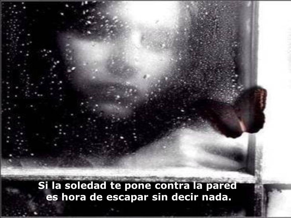 Si la soledad te pone contra la pared es hora de escapar sin decir nada.