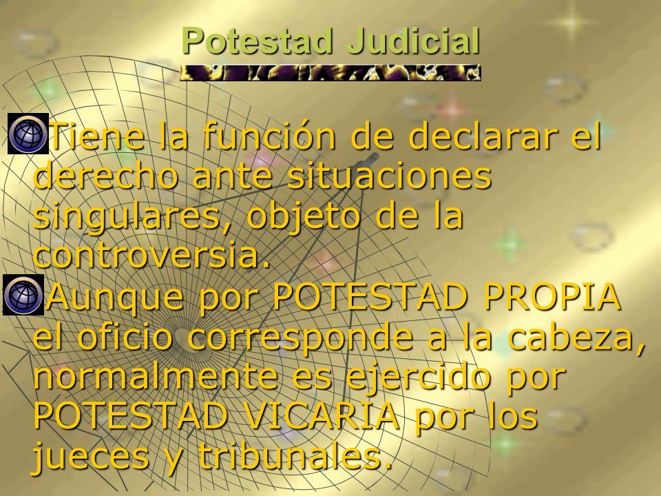 Potestad JudicialTiene la función de declarar el derecho ante situaciones singulares, objeto de la controversia.