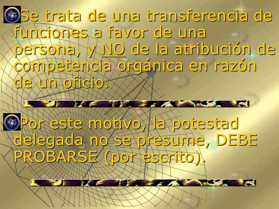 Se trata de una transferencia de funciones a favor de una persona, y NO de la atribución de competencia orgánica en razón de un oficio.