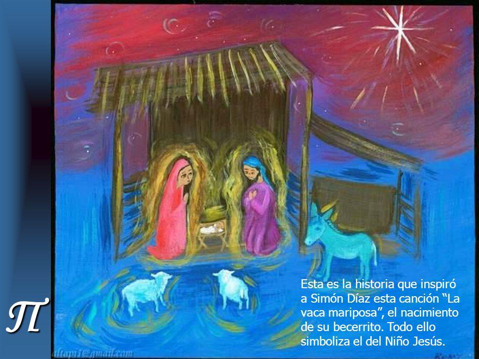 Esta es la historia que inspiró a Simón Díaz esta canción La vaca mariposa , el nacimiento de su becerrito. Todo ello simboliza el del Niño Jesús.