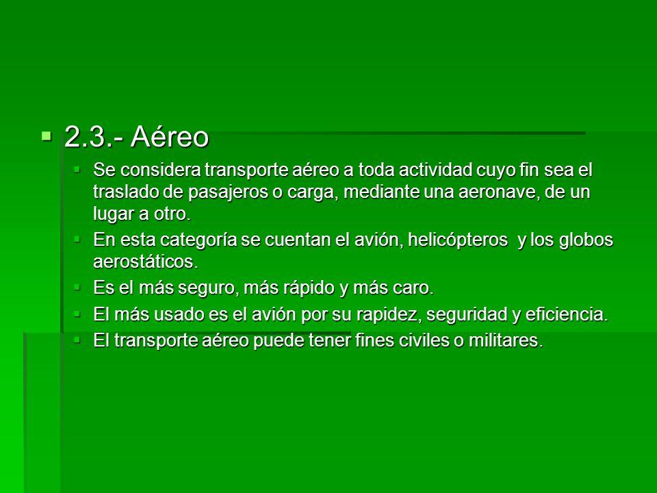 2.3.- Aéreo Se considera transporte aéreo a toda actividad cuyo fin sea el traslado de pasajeros o carga, mediante una aeronave, de un lugar a otro.