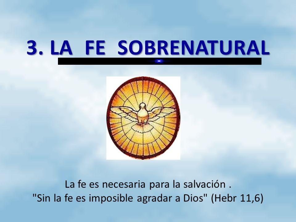 3. LA FE SOBRENATURAL La fe es necesaria para la salvación