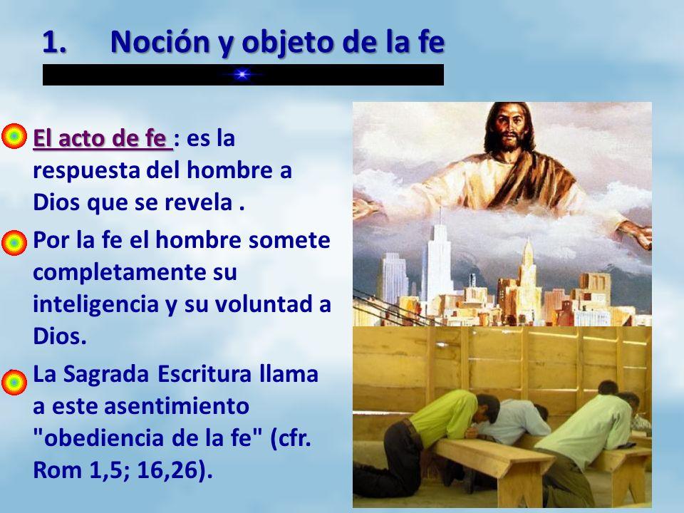 1. Noción y objeto de la fe El acto de fe : es la respuesta del hombre a Dios que se revela .
