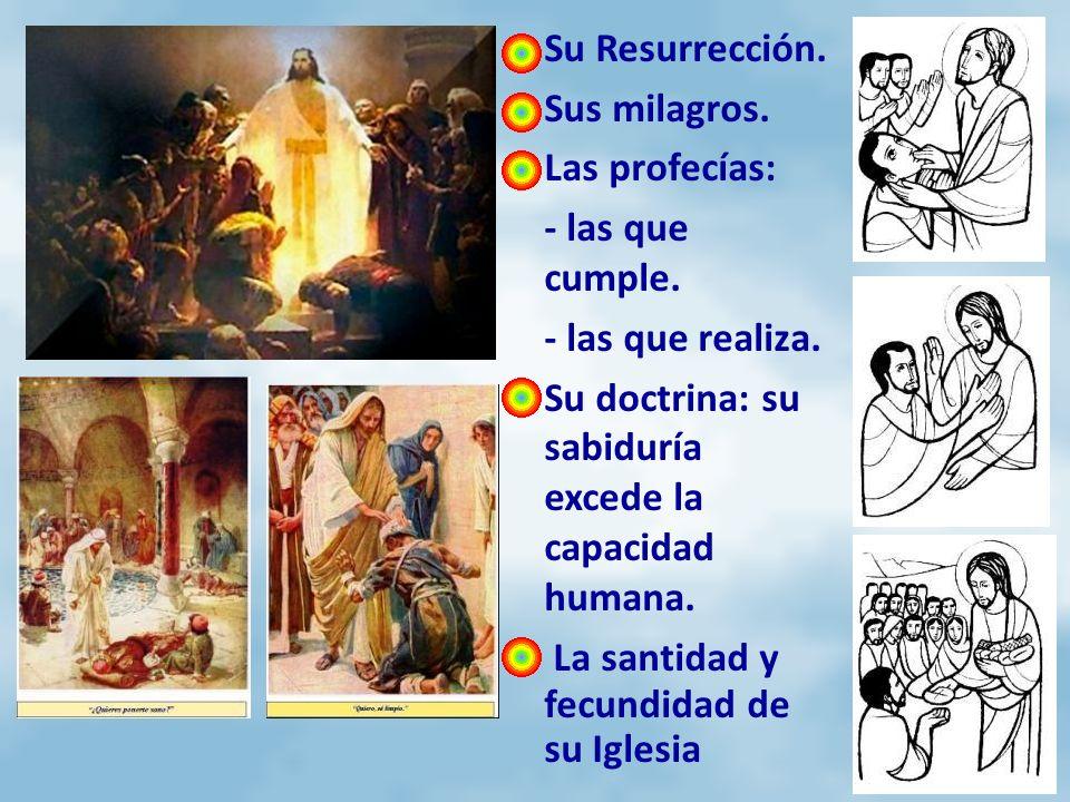 Su Resurrección.Sus milagros. Las profecías: - las que cumple. - las que realiza. Su doctrina: su sabiduría excede la capacidad humana.