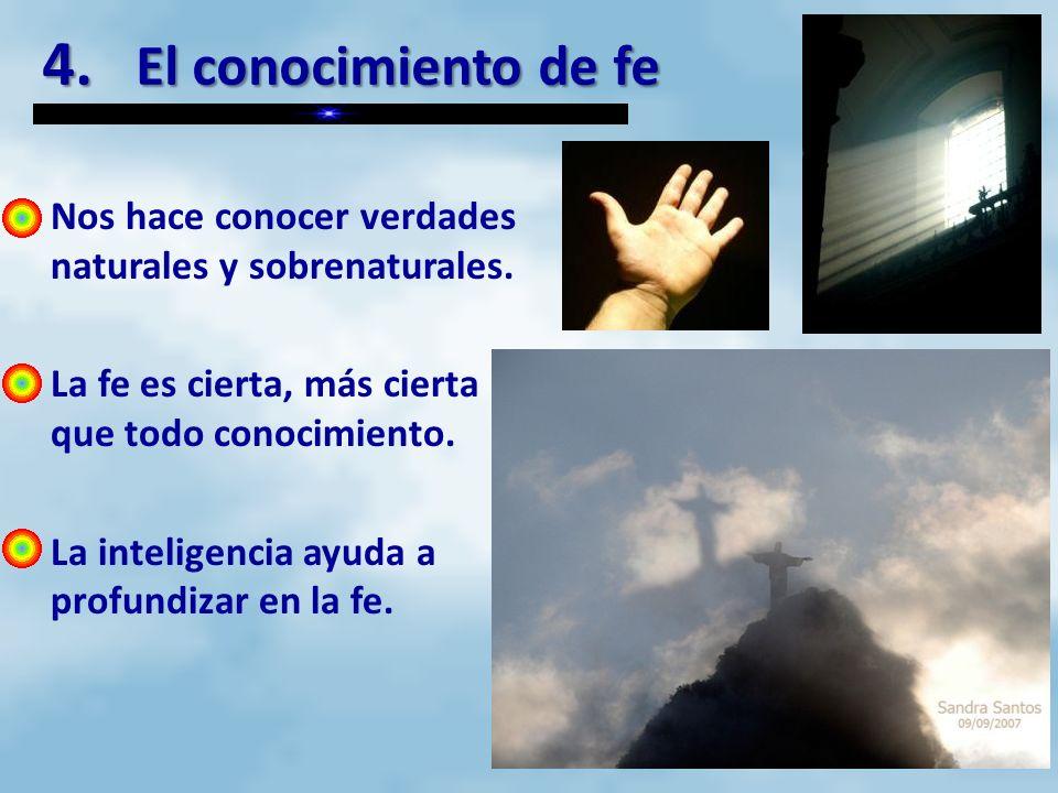 4. El conocimiento de fe Nos hace conocer verdades naturales y sobrenaturales. La fe es cierta, más cierta que todo conocimiento.