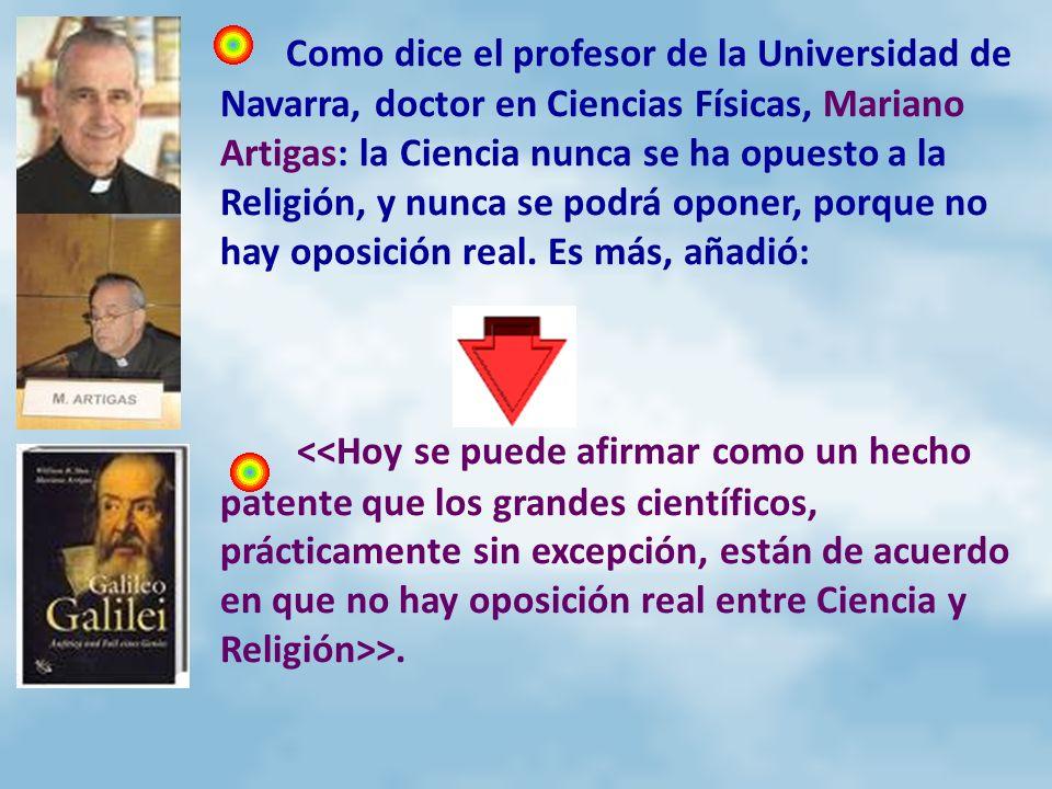 Como dice el profesor de la Universidad de Navarra, doctor en Ciencias Físicas, Mariano Artigas: la Ciencia nunca se ha opuesto a la Religión, y nunca se podrá oponer, porque no hay oposición real. Es más, añadió: