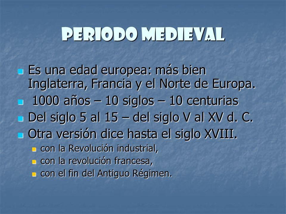 Periodo medieval Es una edad europea: más bien Inglaterra, Francia y el Norte de Europa. 1000 años – 10 siglos – 10 centurias.