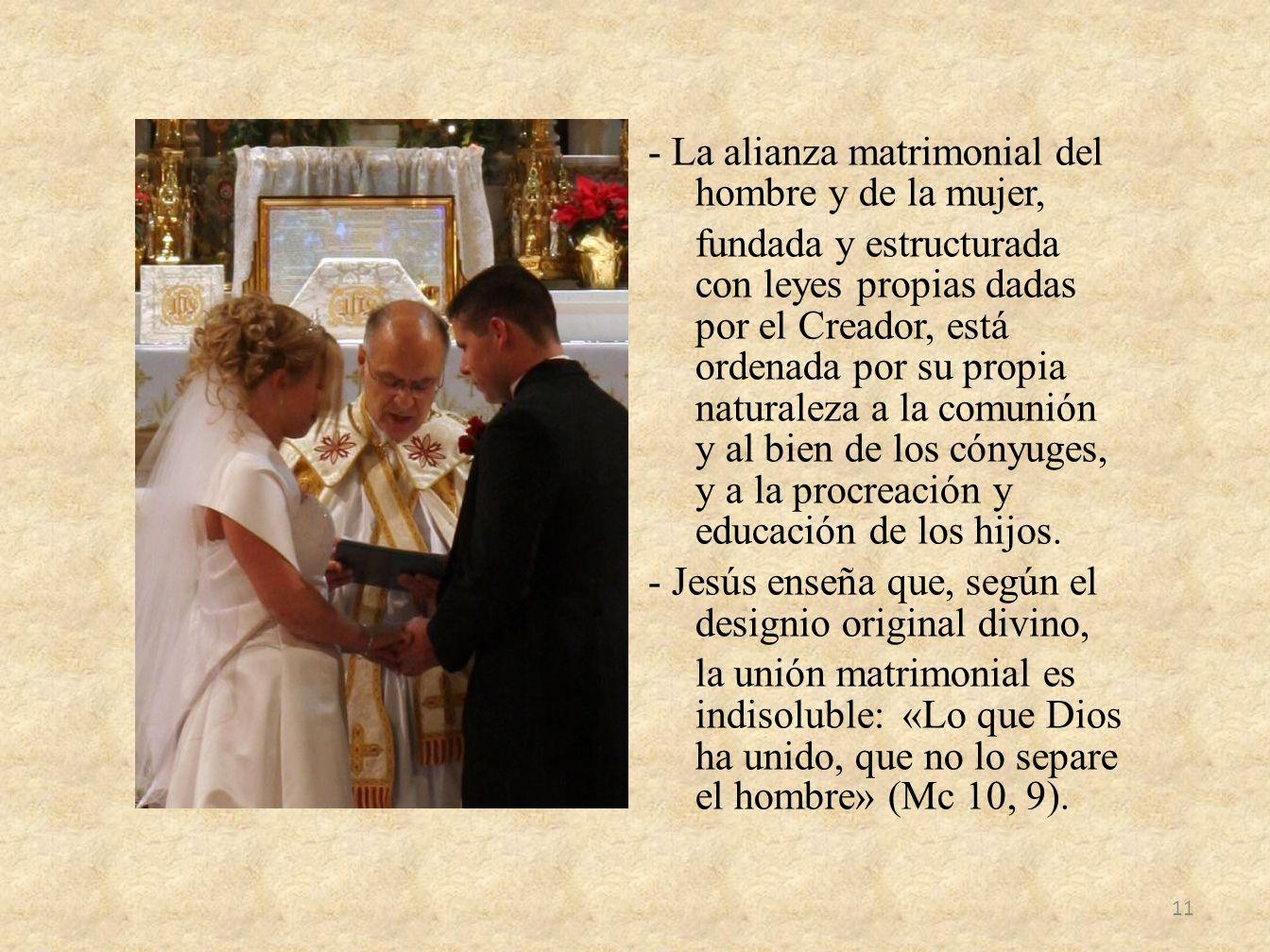 - La alianza matrimonial del hombre y de la mujer, fundada y estructurada con leyes propias dadas por el Creador, está ordenada por su propia naturaleza a la comunión y al bien de los cónyuges, y a la procreación y educación de los hijos.
