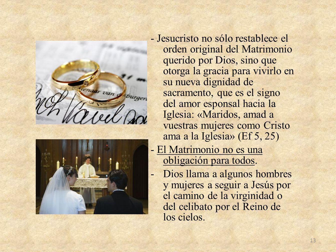 - Jesucristo no sólo restablece el orden original del Matrimonio querido por Dios, sino que otorga la gracia para vivirlo en su nueva dignidad de sacramento, que es el signo del amor esponsal hacia la Iglesia: «Maridos, amad a vuestras mujeres como Cristo ama a la Iglesia» (Ef 5, 25)